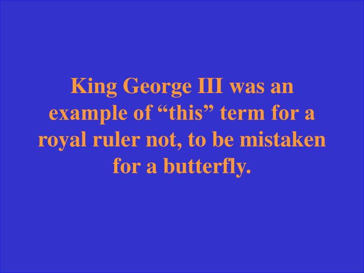 "King George III was an example of ""this"" term for a royal ruler not, to be mistaken for a butterfly."
