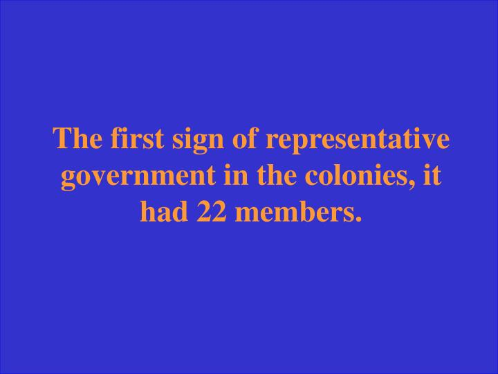 The first sign of representative government in the colonies, it had 22 members.