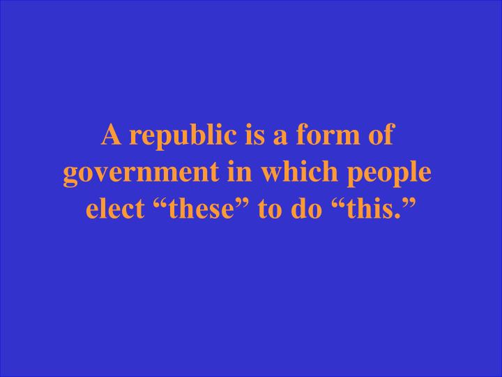 A republic is a form of
