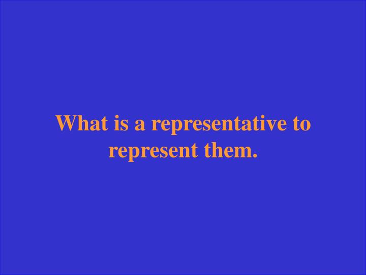 What is a representative to represent them.