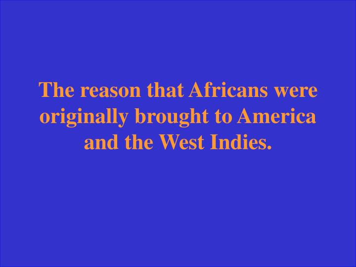 The reason that Africans were originally brought to America and the West Indies.