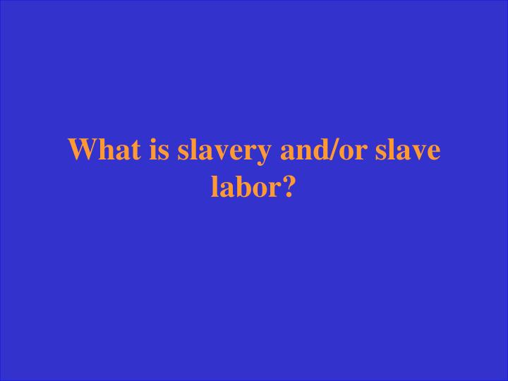 What is slavery and/or slave labor?