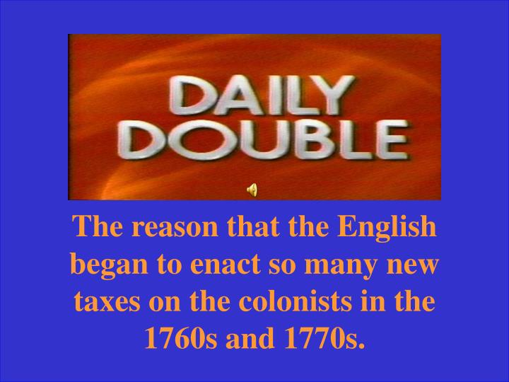 The reason that the English began to enact so many new taxes on the colonists in the 1760s and 1770s.