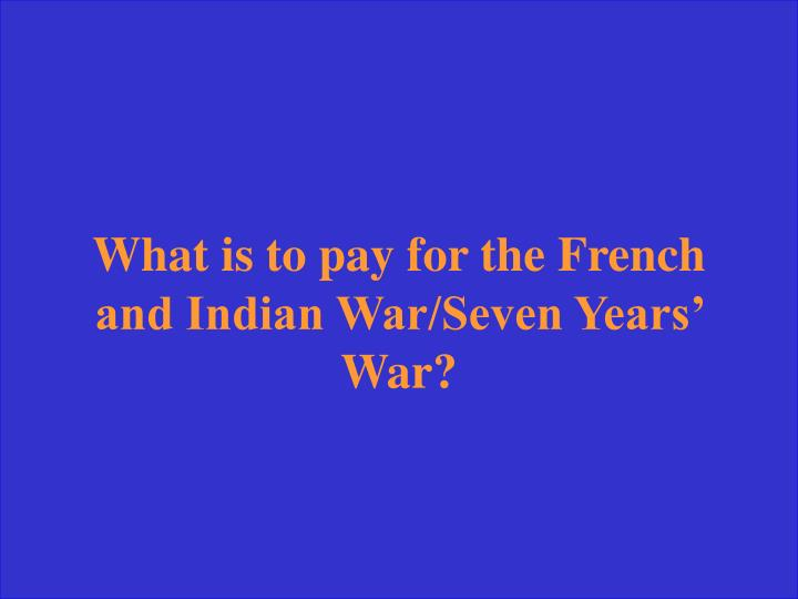 What is to pay for the French and Indian War/Seven Years' War?