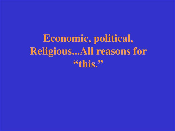 "Economic, political, Religious...All reasons for ""this."""