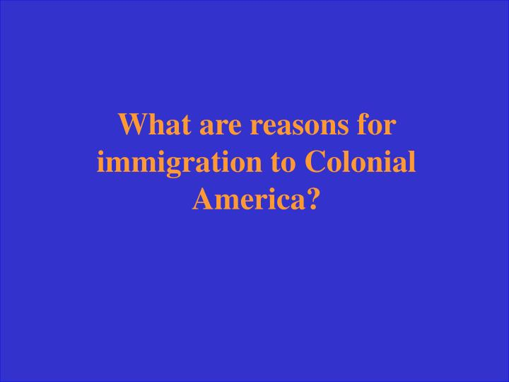 What are reasons for immigration to Colonial America?