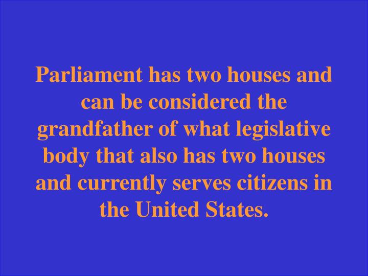 Parliament has two houses and can be considered the grandfather of what legislative body that also has two houses and currently serves citizens in the United States.