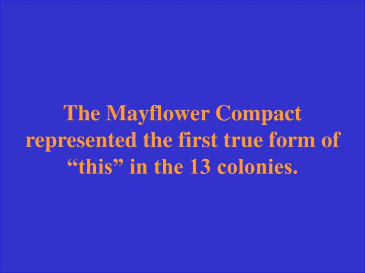 "The Mayflower Compact represented the first true form of ""this"" in the 13 colonies."