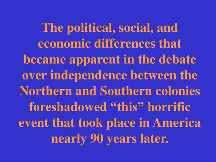"The political, social, and economic differences that became apparent in the debate over independence between the Northern and Southern colonies foreshadowed ""this"" horrific event that took place in America nearly 90 years later."
