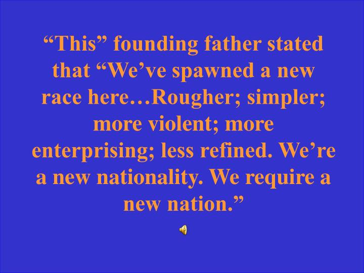 """This"" founding father stated that ""We've spawned a new race here…Rougher; simpler; more violent; more enterprising; less refined. We're a new nationality. We require a new nation."""