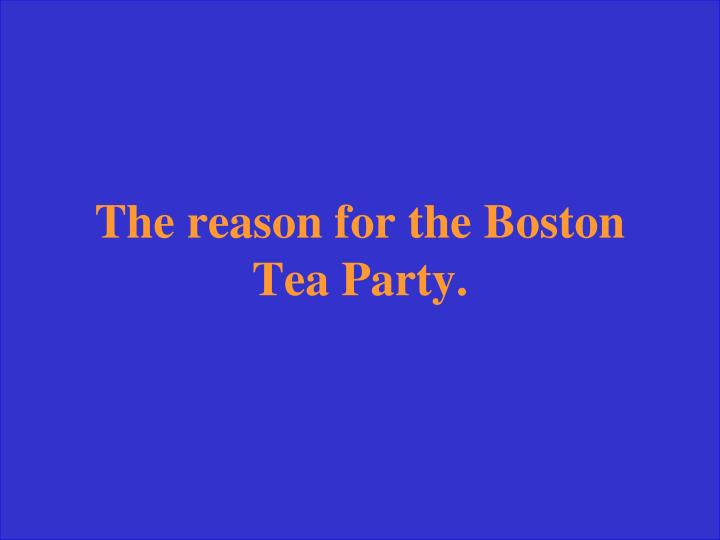 The reason for the Boston Tea Party.