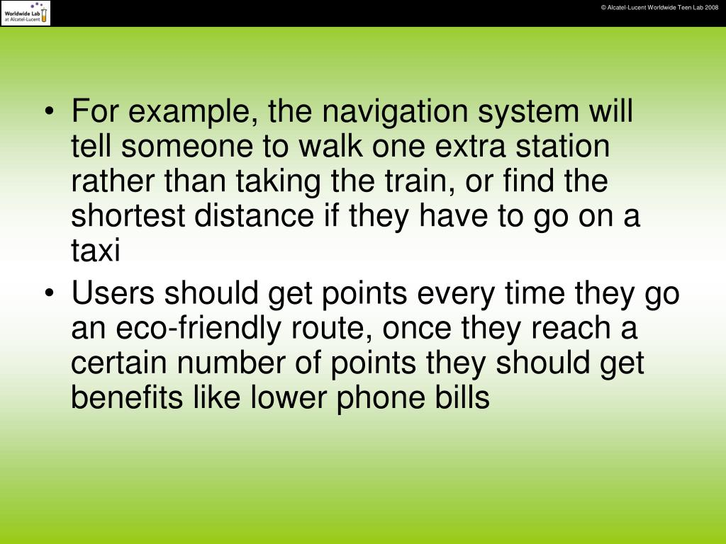 For example, the navigation system will tell someone to walk one extra station rather than taking the train, or find the shortest distance if they have to go on a taxi