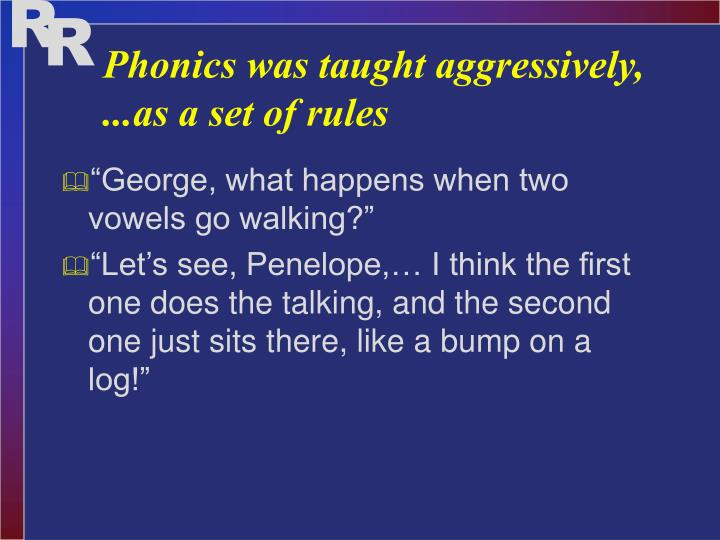 Phonics was taught aggressively, ...as a set of rules