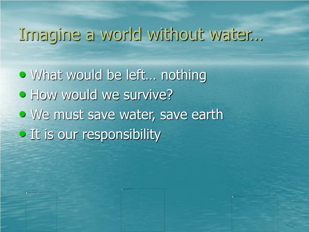 Imagine a world without water…