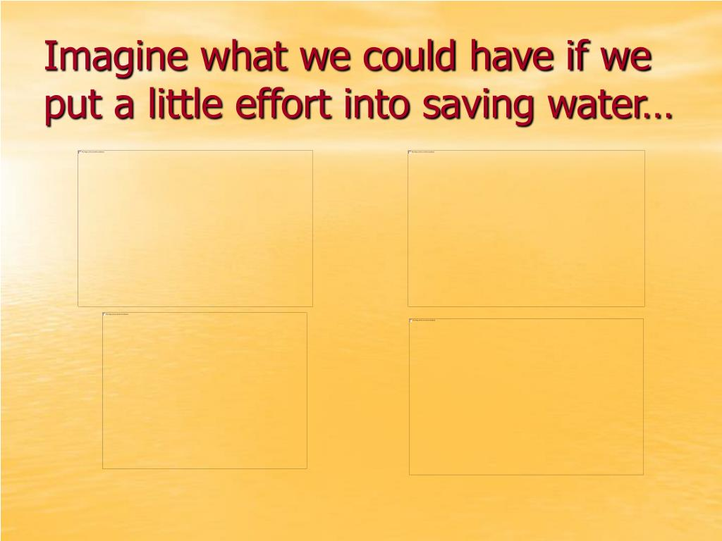 Imagine what we could have if we put a little effort into saving water…