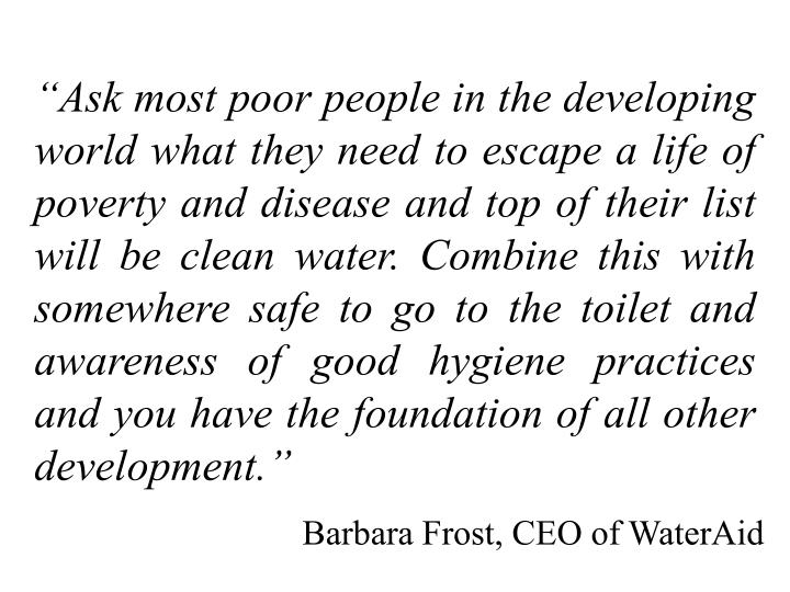 """Ask most poor people in the developing world what they need to escape a life of poverty and disease and top of their list will be clean water. Combine this with somewhere safe to go to the toilet and awareness of good hygiene practices and you have the foundation of all other development."""