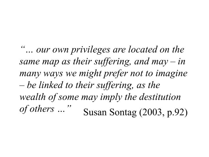 """… our own privileges are located on the same map as their suffering, and may – in many ways we might prefer not to imagine – be linked to their suffering, as the wealth of some may imply the destitution of others …"""