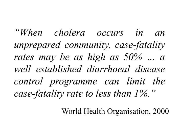 """When cholera occurs in an unprepared community, case-fatality rates may be as high as 50% … a well established diarrhoeal disease control programme can limit the case-fatality rate to less than 1%."""