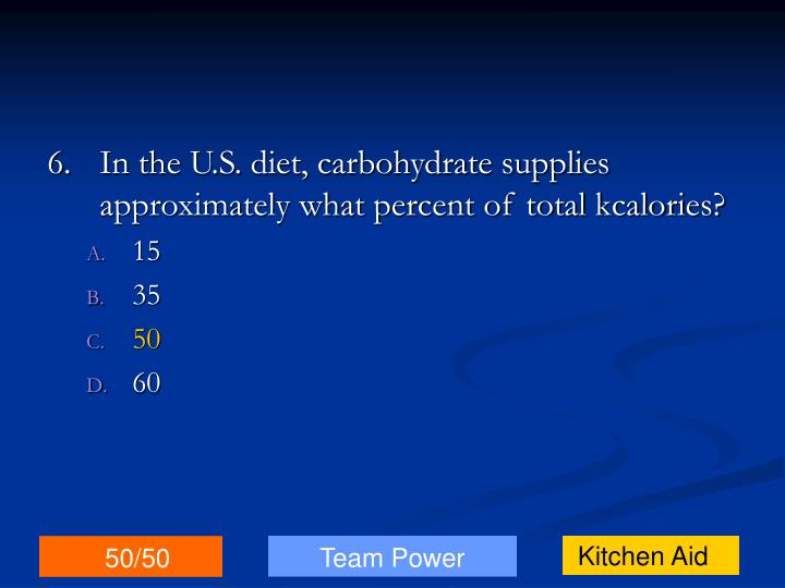6.In the U.S. diet, carbohydrate supplies approximately what percent of total kcalories?