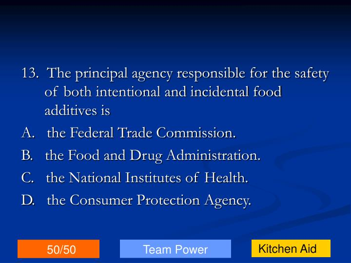 13.  The principal agency responsible for the safety of both intentional and incidental food additives is