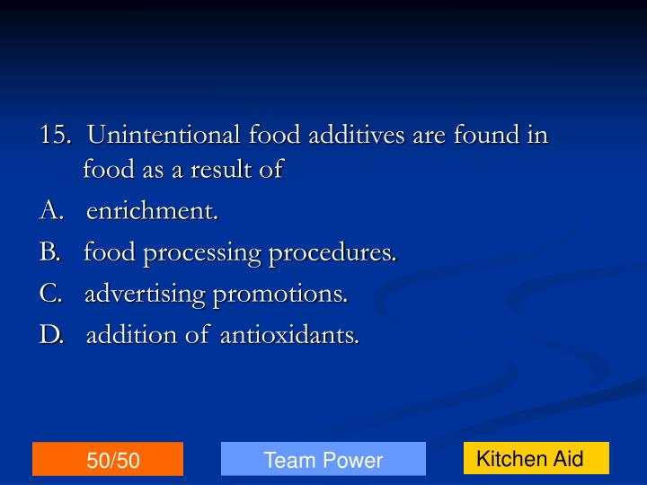 15.  Unintentional food additives are found in food as a result of