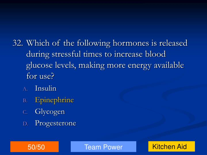 32.Which of the following hormones is released during stressful times to increase blood glucose levels, making more energy available for use?