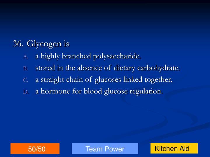 36.Glycogen is