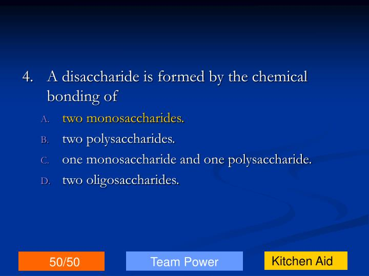 4.A disaccharide is formed by the chemical bonding of