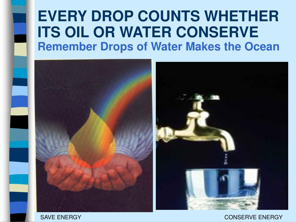 EVERY DROP COUNTS WHETHER ITS OIL OR WATER CONSERVE