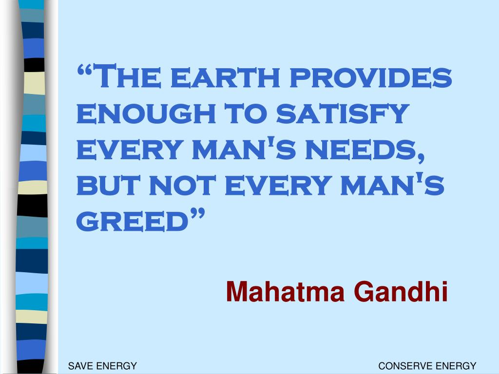 """The earth provides enough to satisfy every man's needs, but not every man's greed"""