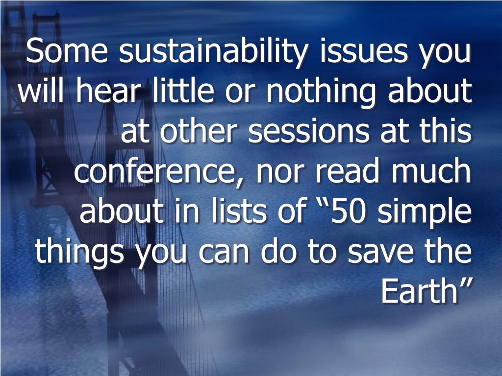 "Some sustainability issues you will hear little or nothing about at other sessions at this conference, nor read much about in lists of ""50 simple things you can do to save the Earth"""
