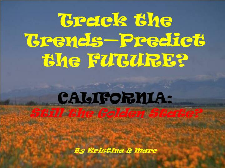 Track the trends predict the future california still the golden state by kristina marc