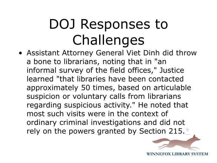 "Assistant Attorney General Viet Dinh did throw a bone to librarians, noting that in ""an informal survey of the field offices,"" Justice learned ""that libraries have been contacted approximately 50 times, based on articulable suspicion or voluntary calls from librarians regarding suspicious activity."" He noted that most such visits were in the context of ordinary criminal investigations and did not rely on the powers granted by Section 215."