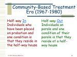 community based treatment era 1967 198040
