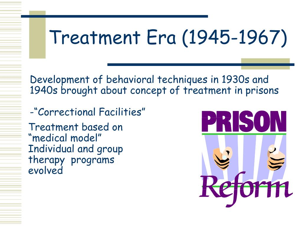 Development of behavioral techniques in 1930s and 1940s brought about concept of treatment in prisons