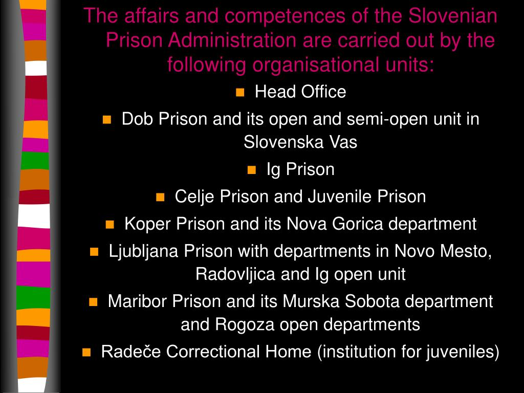 The affairs and competences of the Slovenian Prison Administration are carried out by the following organisational units: