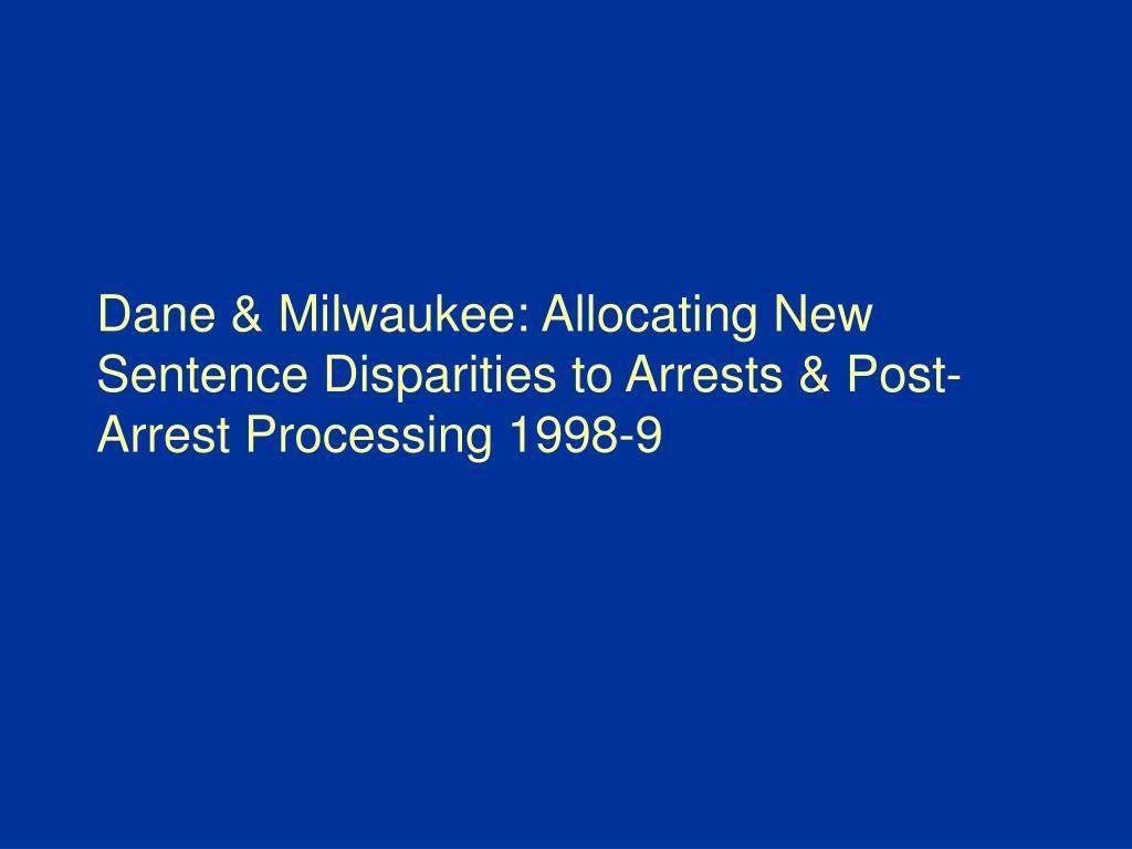 Dane & Milwaukee: Allocating New Sentence Disparities to Arrests & Post-Arrest Processing 1998-9