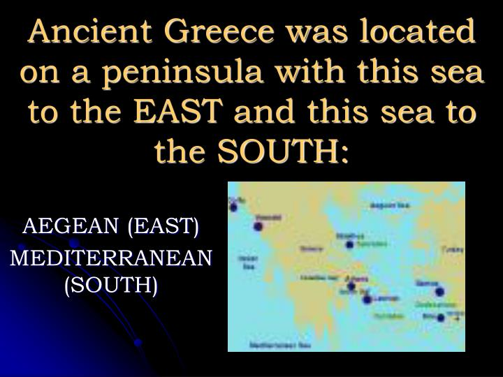 Ancient greece was located on a peninsula with this sea to the east and this sea to the south l.jpg