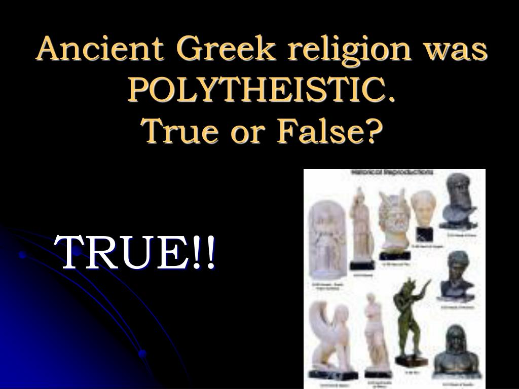 Ancient Greek religion was POLYTHEISTIC.