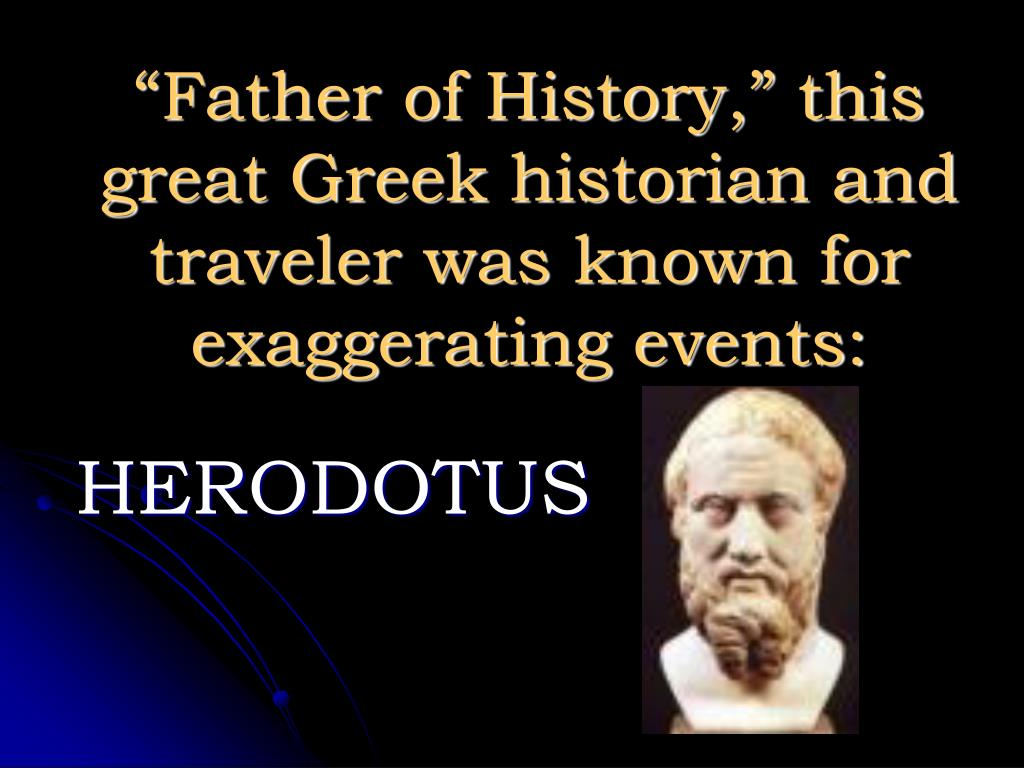 """Father of History,"" this great Greek historian and traveler was known for exaggerating events:"