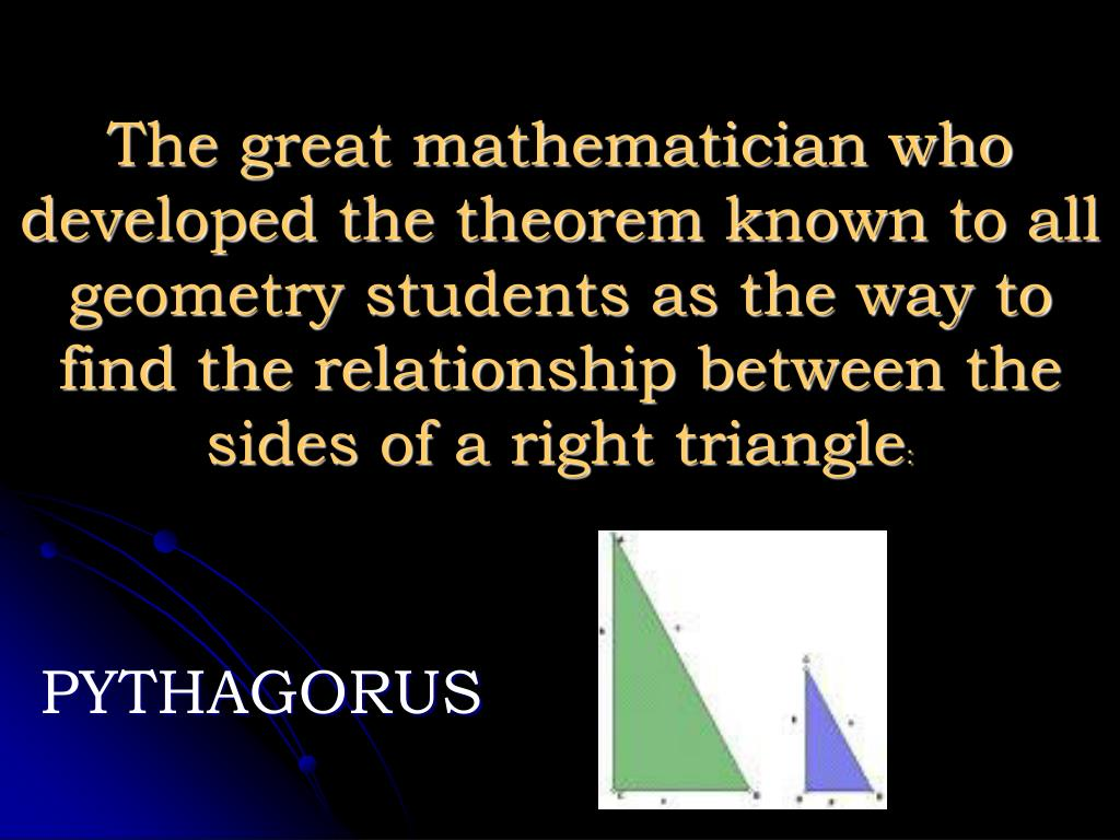 The great mathematician who developed the theorem known to all geometry students as the way to find the relationship between the sides of a right triangle