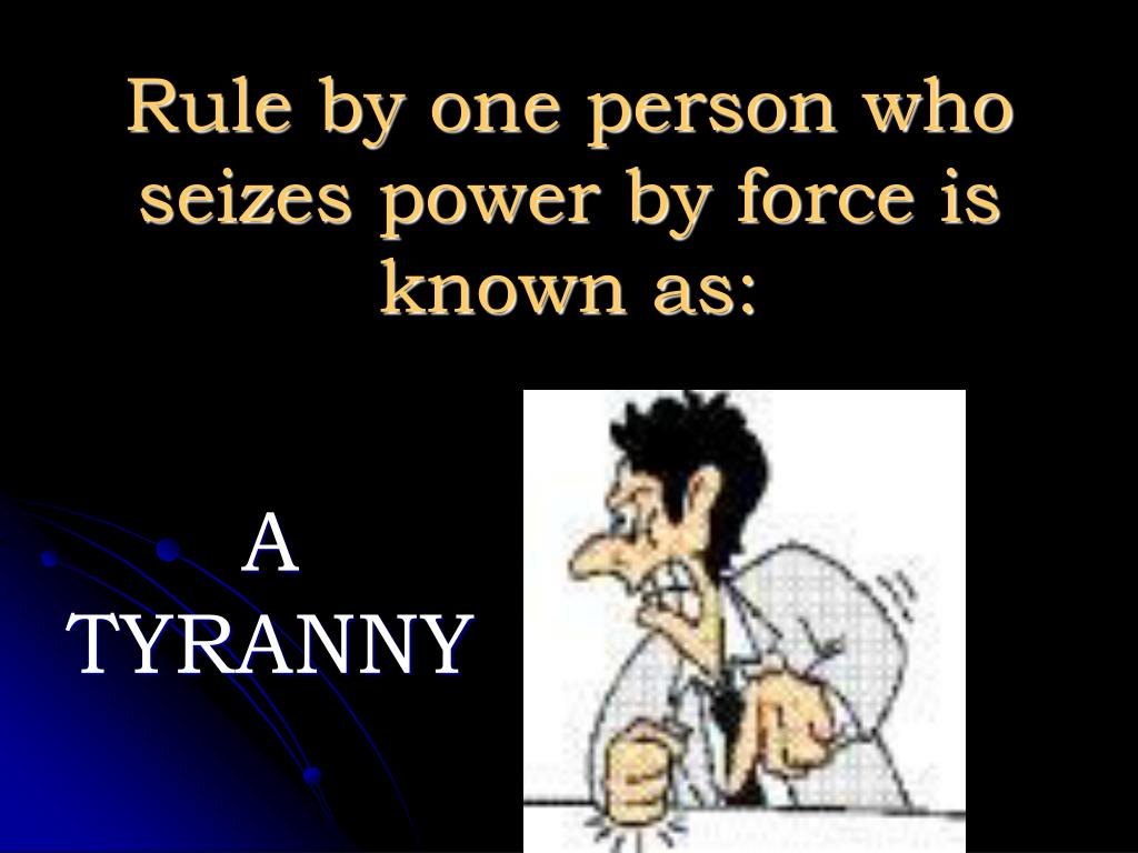 Rule by one person who seizes power by force is known as: