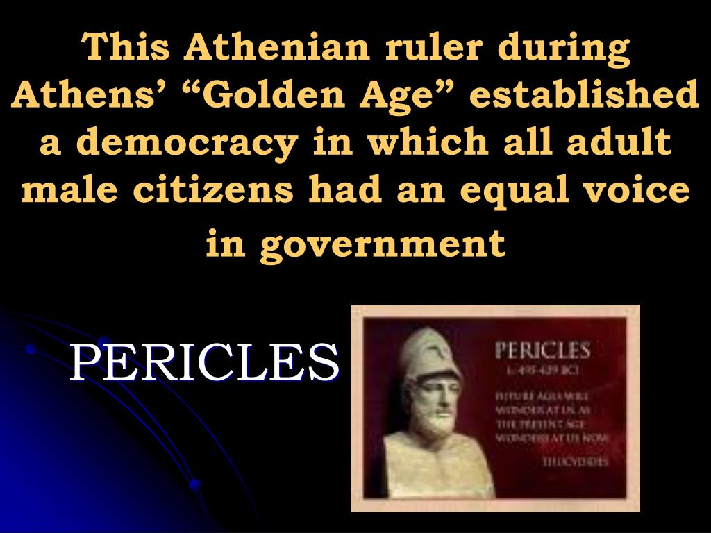 "This Athenian ruler during Athens' ""Golden Age"" established a democracy in which all adult male citizens had an equal voice in government"