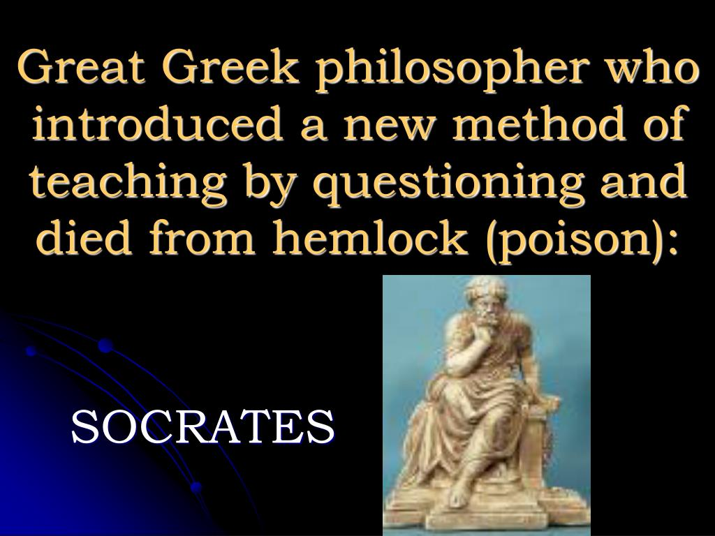 Great Greek philosopher who introduced a new method of teaching by questioning and died from hemlock (poison):