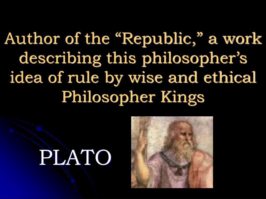 "Author of the ""Republic,"" a work describing this philosopher's idea of rule by wise and ethical Philosopher Kings"