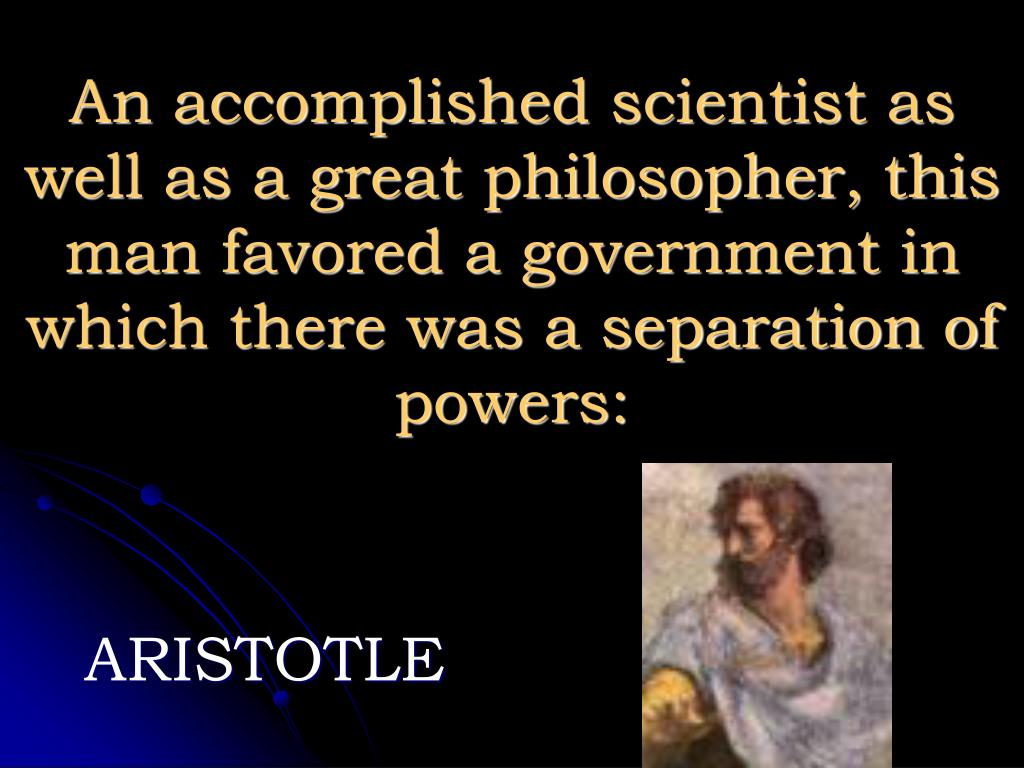 An accomplished scientist as well as a great philosopher, this man favored a government in which there was a separation of powers: