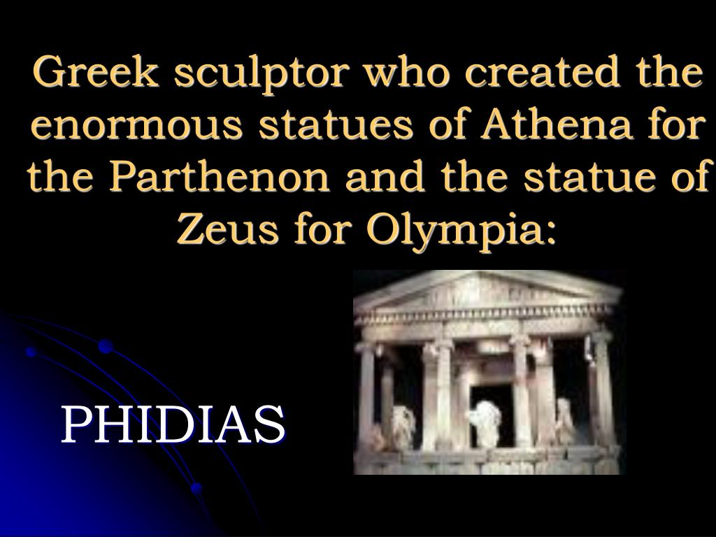 Greek sculptor who created the enormous statues of Athena for the Parthenon and the statue of Zeus for Olympia: