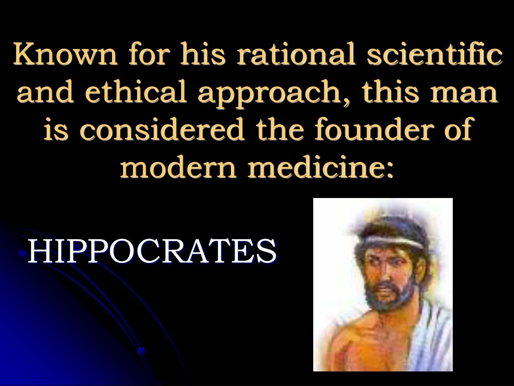 Known for his rational scientific and ethical approach, this man is considered the founder of modern medicine: