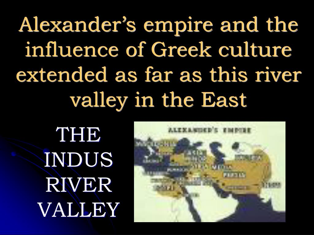 Alexander's empire and the influence of Greek culture extended as far as this river valley in the East