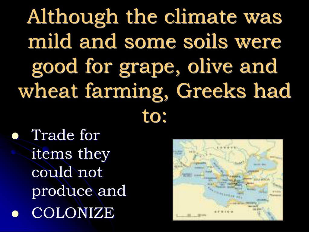 Although the climate was mild and some soils were good for grape, olive and wheat farming, Greeks had to: